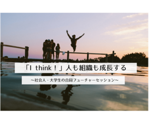 「I think!」人も組織も成長する ~社会人・大学生の合同フューチャーセッション~