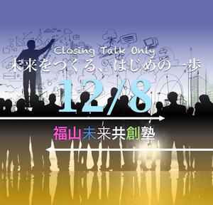12/8:福山未来共創塾:クロージングトーク「未来をつくるはじめの一歩」