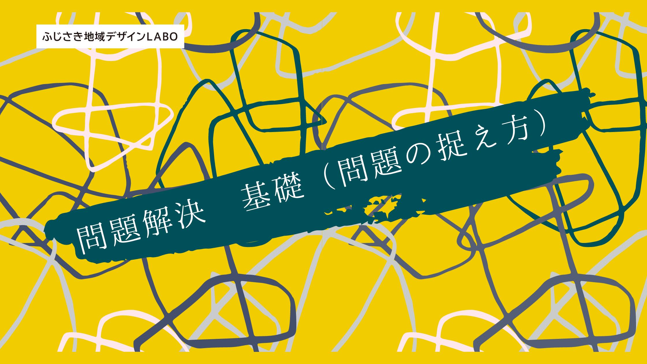 【ふじさき地域デザインLABOプロデューサー育成】問題解決 基礎(問題の捉え方)