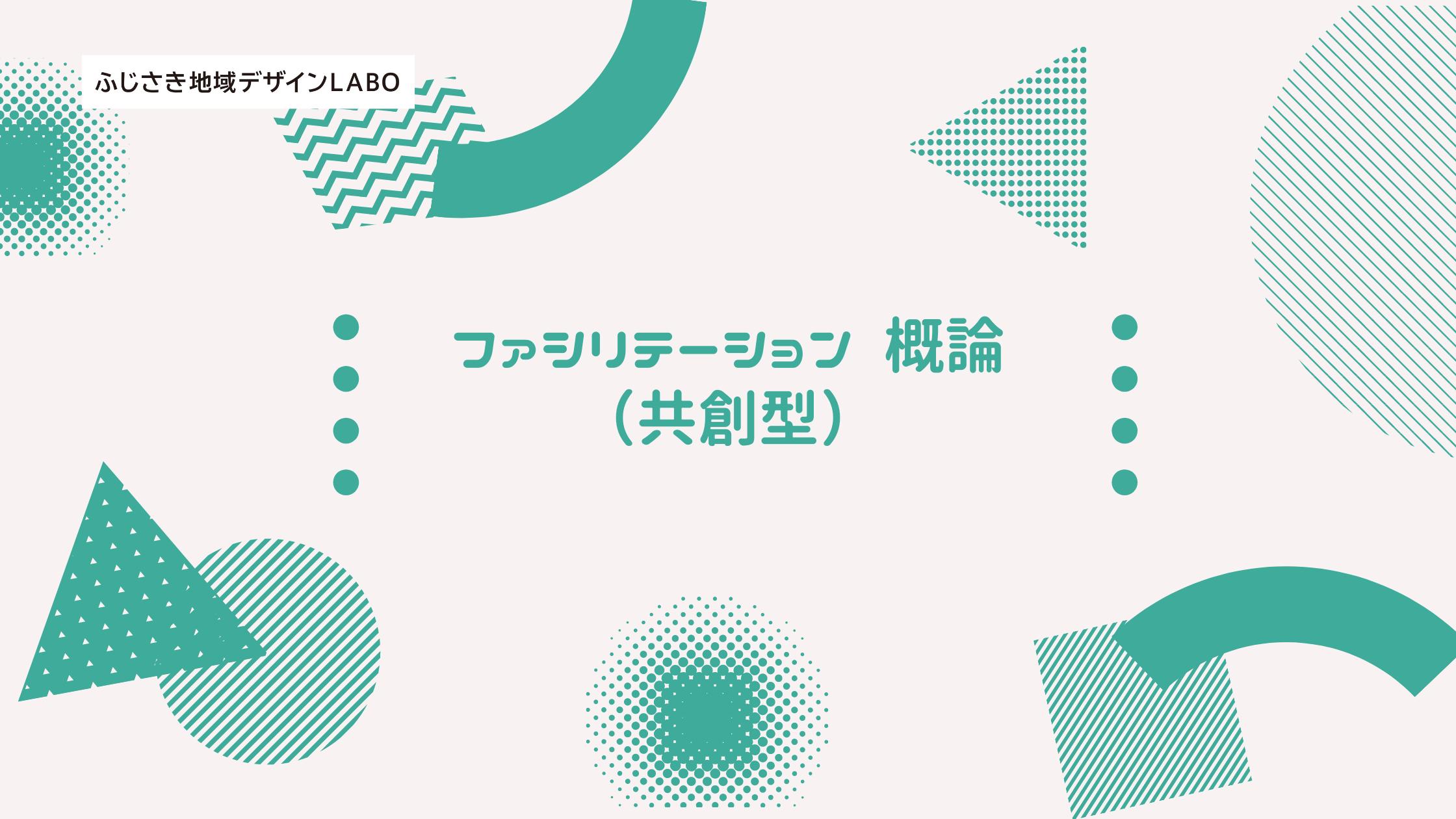 【ふじさき地域デザインLABOプロデューサー育成】ファシリテーション 概論(共創型)