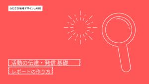 【ふじさき地域デザインLABOプロデューサー育成】活動の伝達・発信 基礎(レポートの作り方)