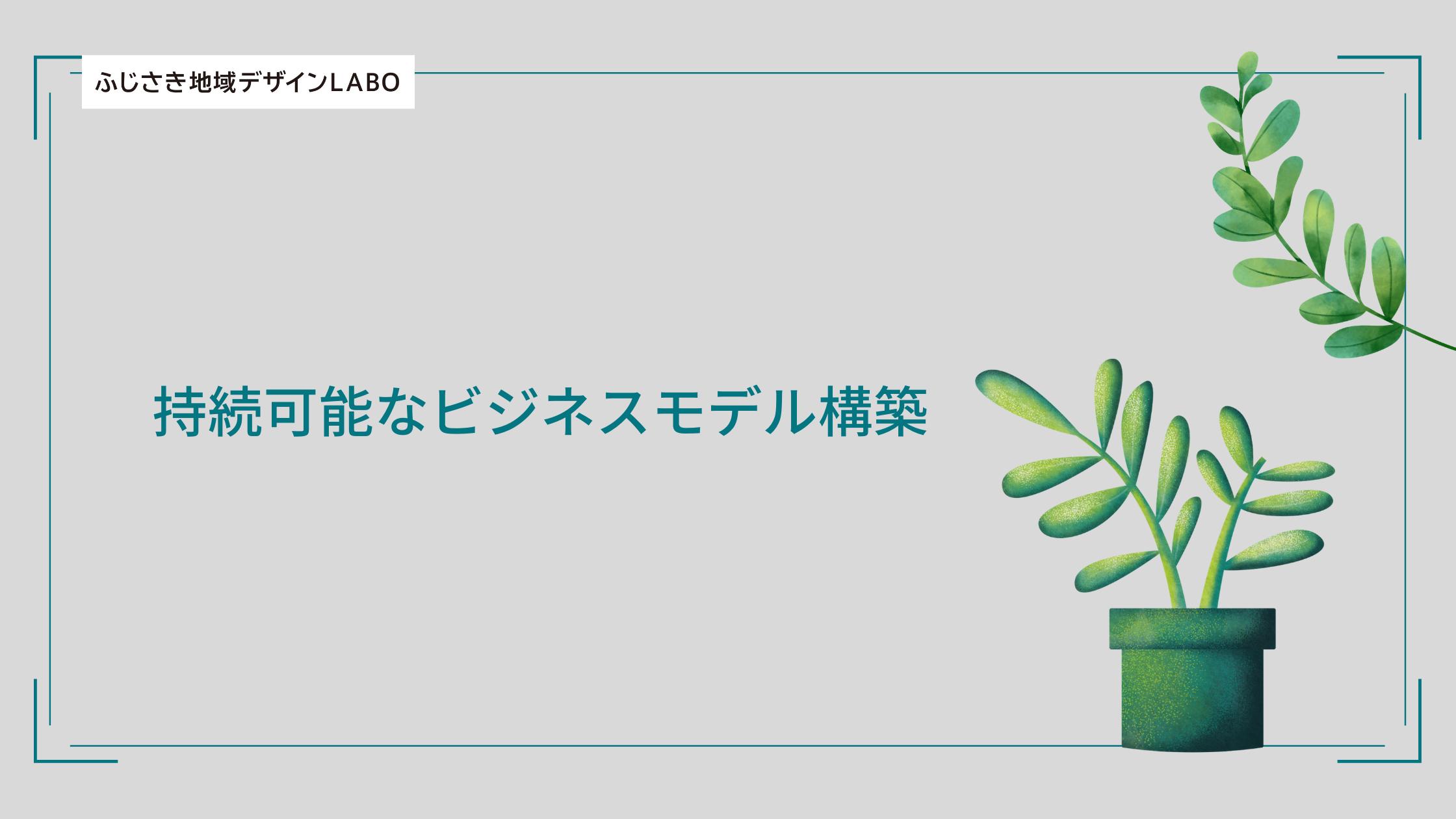 【ふじさき地域デザインLABOプロデューサー育成】持続可能なビジネスモデル構築